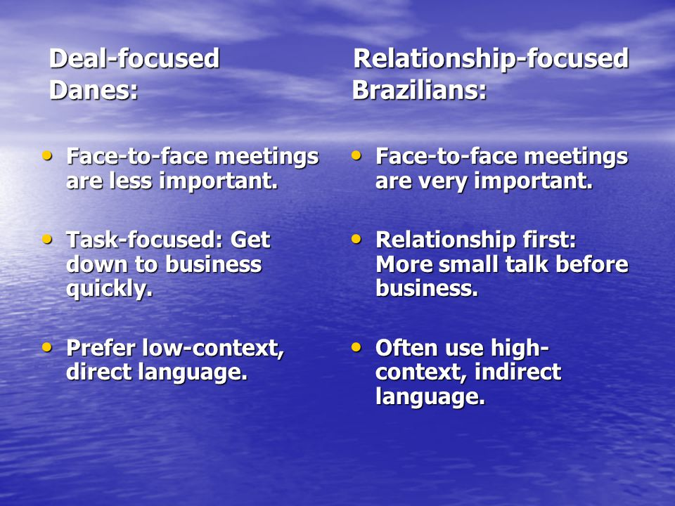 Deal-focused Relationship-focused Danes: Brazilians: Deal-focused Relationship-focused Danes: Brazilians: Face-to-face meetings are less important.