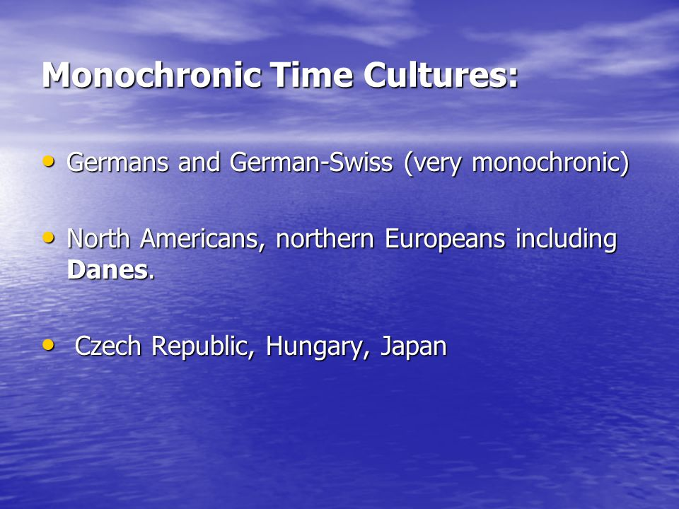 Monochronic Time Cultures: Germans and German-Swiss (very monochronic) Germans and German-Swiss (very monochronic) North Americans, northern Europeans including Danes.