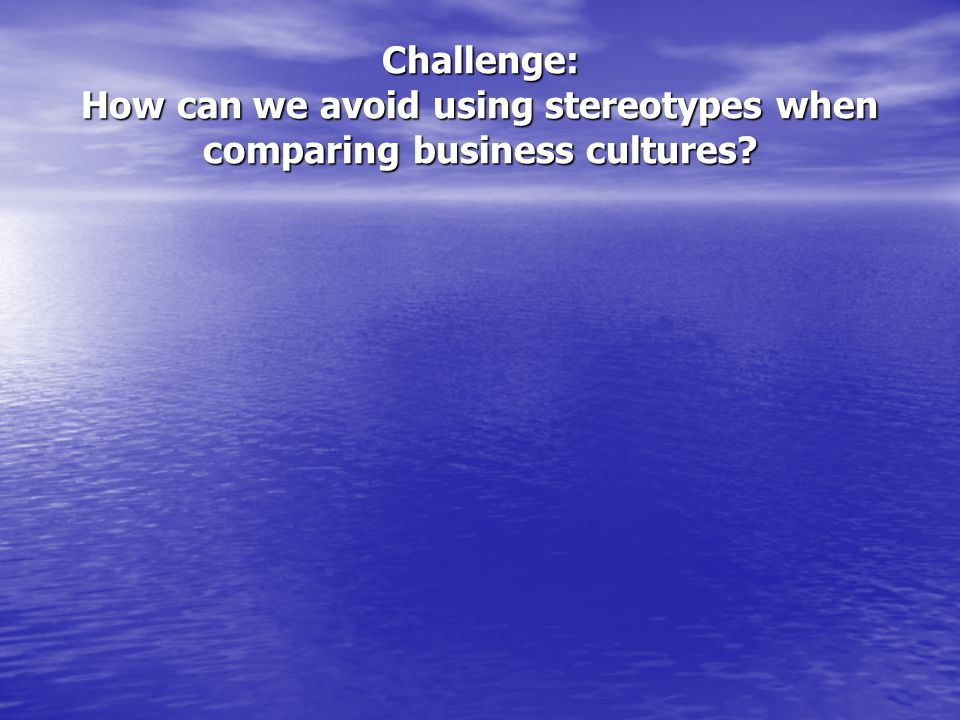 Challenge: How can we avoid using stereotypes when comparing business cultures?