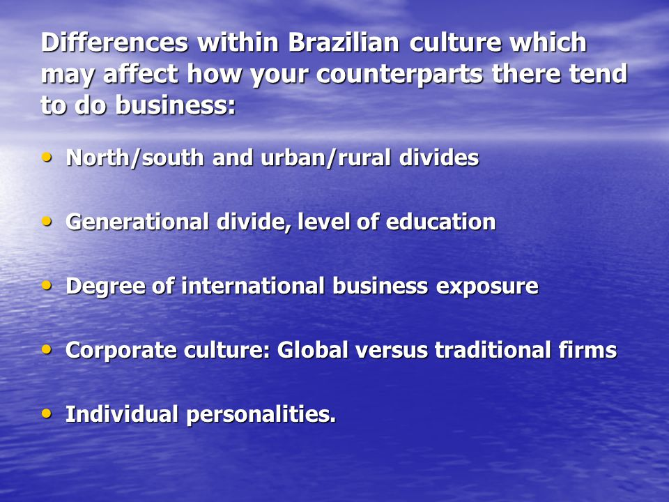 Differences within Brazilian culture which may affect how your counterparts there tend to do business: North/south and urban/rural divides North/south and urban/rural divides Generational divide, level of education Generational divide, level of education Degree of international business exposure Degree of international business exposure Corporate culture: Global versus traditional firms Corporate culture: Global versus traditional firms Individual personalities.