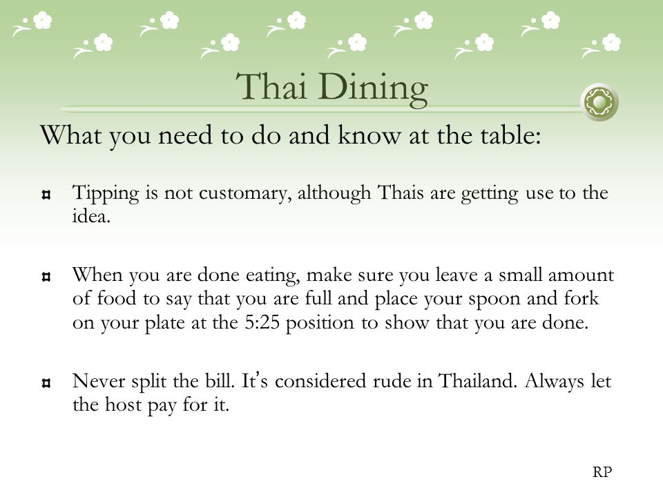Thai Dining What you need to do and know at the table: Tipping is not customary, although Thais are getting use to the idea.