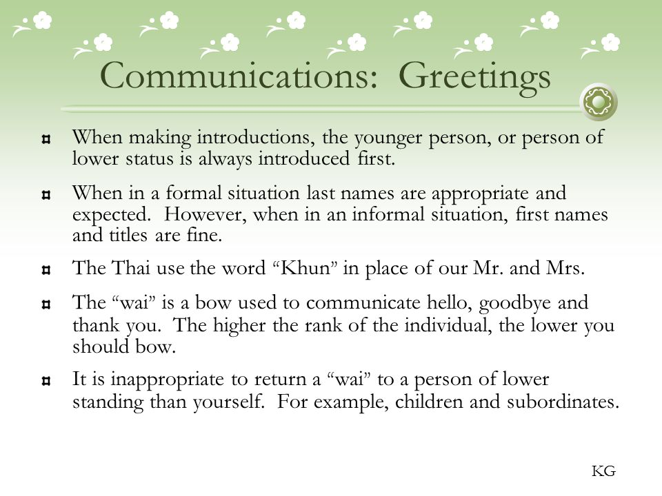 Communications: Greetings When making introductions, the younger person, or person of lower status is always introduced first.