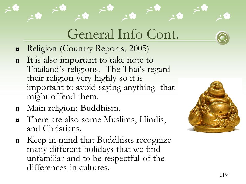 General Info Cont. Religion (Country Reports, 2005) It is also important to take note to Thailand's religions. The Thai's regard their religion very h