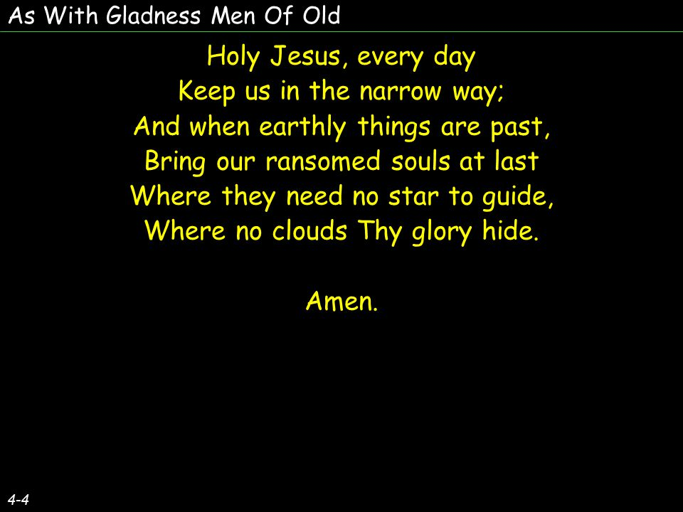 As With Gladness Men Of Old Holy Jesus, every day Keep us in the narrow way; And when earthly things are past, Bring our ransomed souls at last Where they need no star to guide, Where no clouds Thy glory hide.