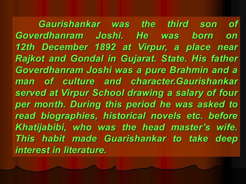 Gaurishankar was the third son of Goverdhanram Joshi. He was born on 12th December 1892 at Virpur, a place near Rajkot and Gondal in Gujarat. State. H