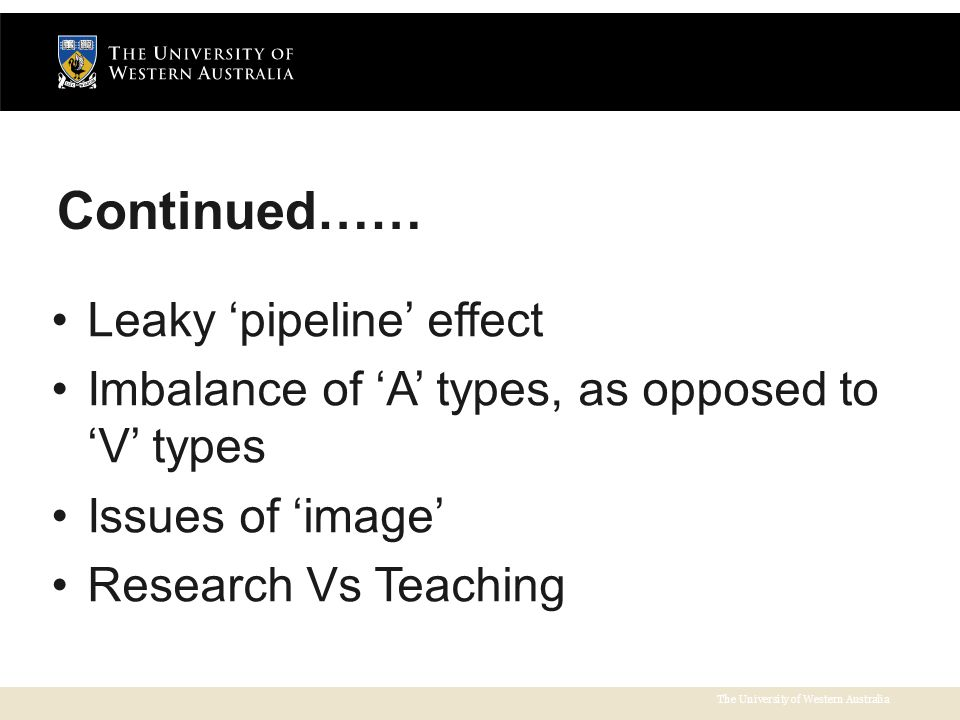 The University of Western Australia Continued…… Leaky 'pipeline' effect Imbalance of 'A' types, as opposed to 'V' types Issues of 'image' Research Vs Teaching