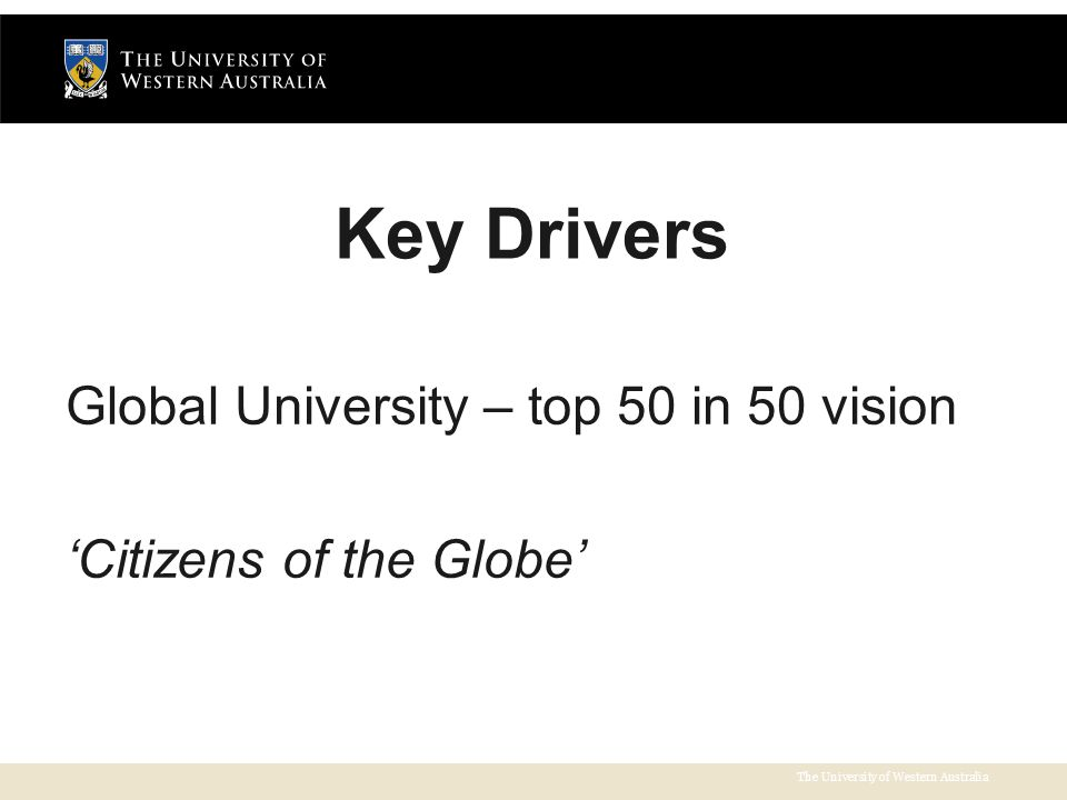 The University of Western Australia Key Drivers Global University – top 50 in 50 vision 'Citizens of the Globe'