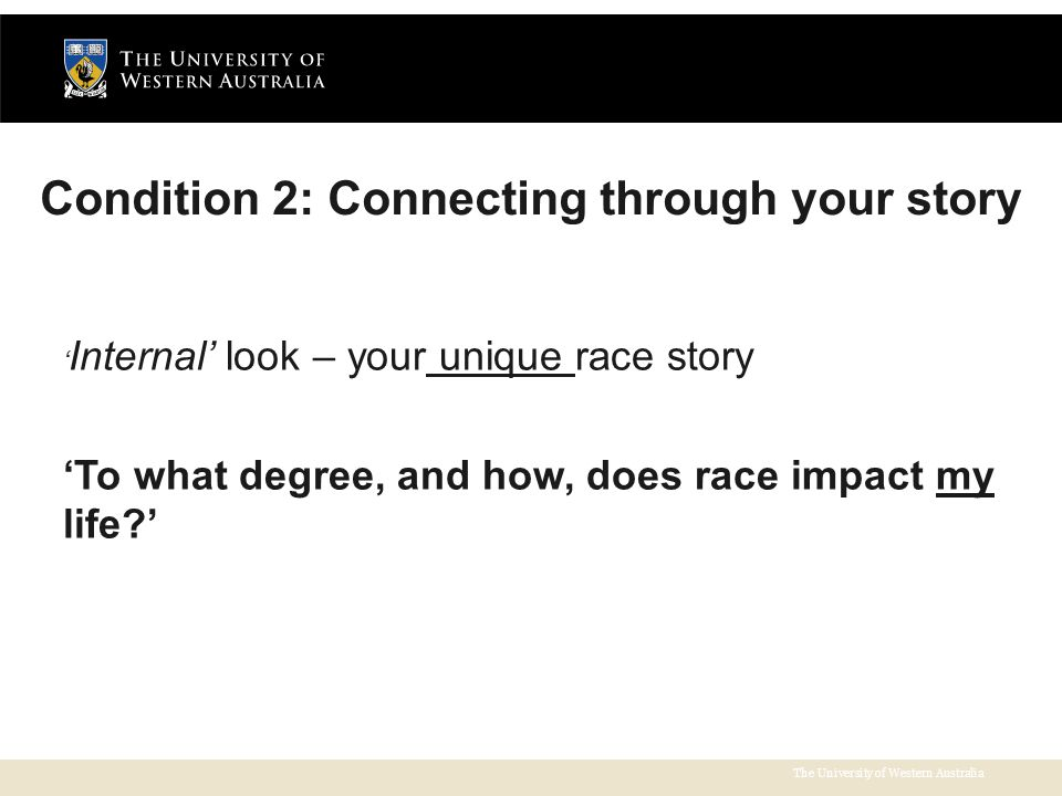 The University of Western Australia Condition 2: Connecting through your story ' Internal' look – your unique race story 'To what degree, and how, does race impact my life '