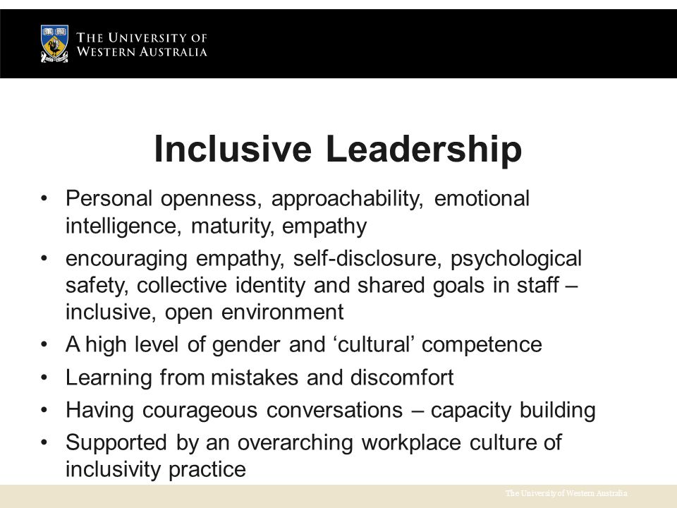 The University of Western Australia Inclusive Leadership Personal openness, approachability, emotional intelligence, maturity, empathy encouraging empathy, self-disclosure, psychological safety, collective identity and shared goals in staff – inclusive, open environment A high level of gender and 'cultural' competence Learning from mistakes and discomfort Having courageous conversations – capacity building Supported by an overarching workplace culture of inclusivity practice