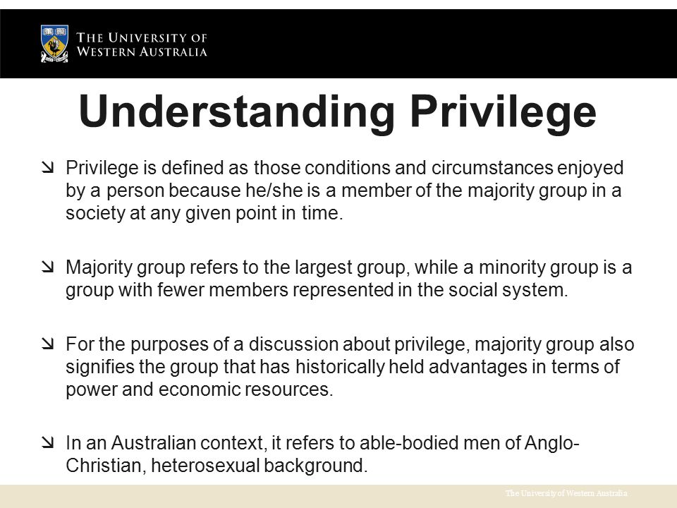 The University of Western Australia Understanding Privilege  Privilege is defined as those conditions and circumstances enjoyed by a person because he/she is a member of the majority group in a society at any given point in time.