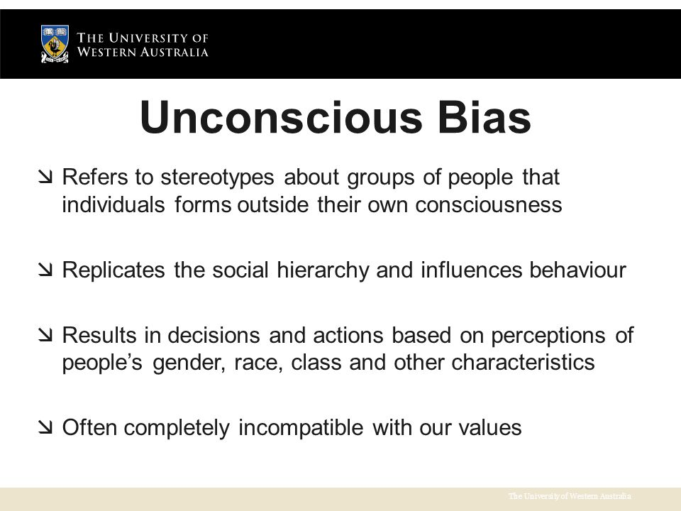 The University of Western Australia Unconscious Bias  Refers to stereotypes about groups of people that individuals forms outside their own consciousness  Replicates the social hierarchy and influences behaviour  Results in decisions and actions based on perceptions of people's gender, race, class and other characteristics  Often completely incompatible with our values
