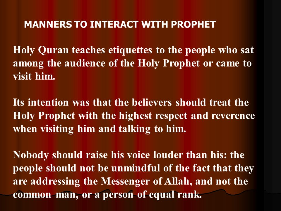 MANNERS TO INTERACT WITH PROPHET Holy Quran teaches etiquettes to the people who sat among the audience of the Holy Prophet or came to visit him. Its