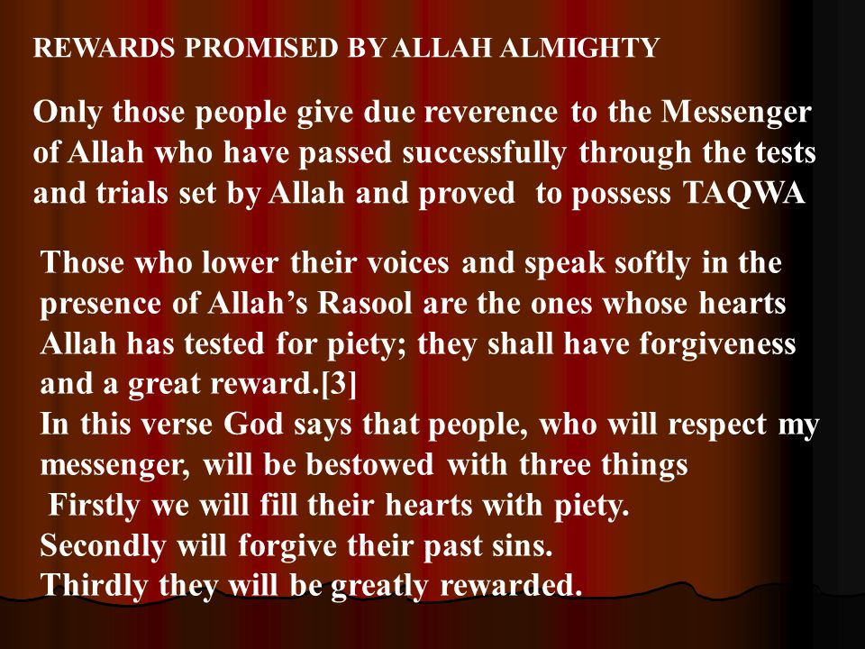 REWARDS PROMISED BY ALLAH ALMIGHTY Only those people give due reverence to the Messenger of Allah who have passed successfully through the tests and trials set by Allah and proved to possess TAQWA Those who lower their voices and speak softly in the presence of Allah's Rasool are the ones whose hearts Allah has tested for piety; they shall have forgiveness and a great reward.[3] In this verse God says that people, who will respect my messenger, will be bestowed with three things Firstly we will fill their hearts with piety.