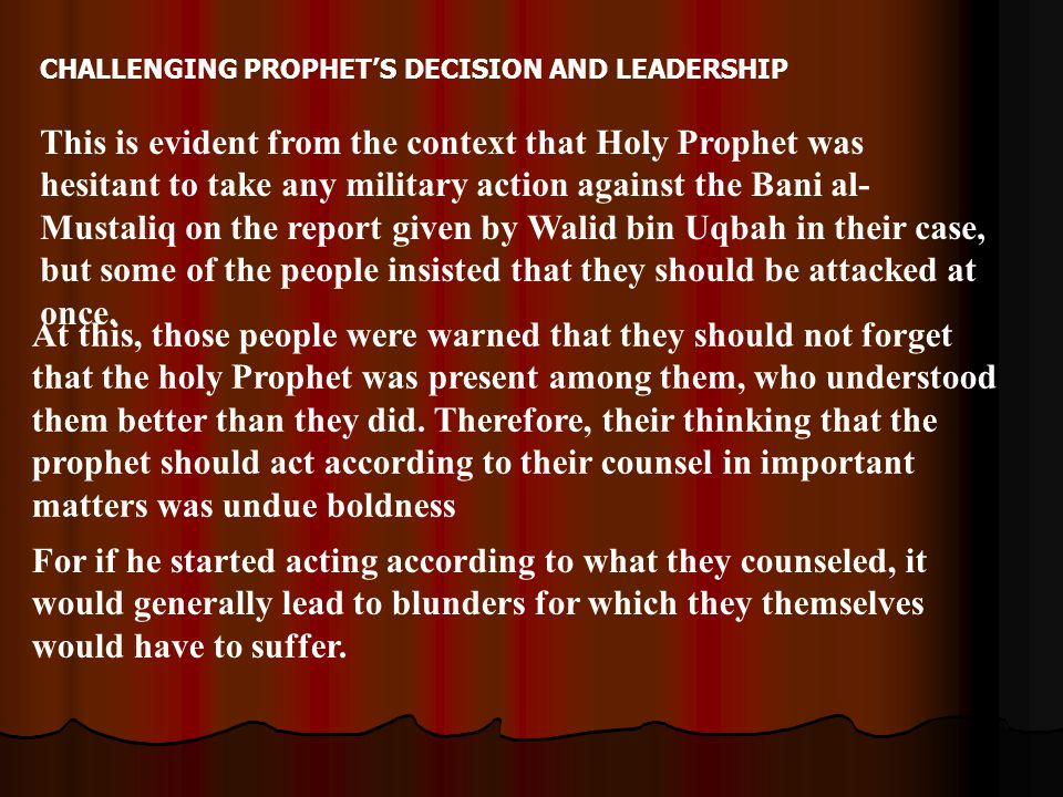 CHALLENGING PROPHET'S DECISION AND LEADERSHIP This is evident from the context that Holy Prophet was hesitant to take any military action against the Bani al- Mustaliq on the report given by Walid bin Uqbah in their case, but some of the people insisted that they should be attacked at once.