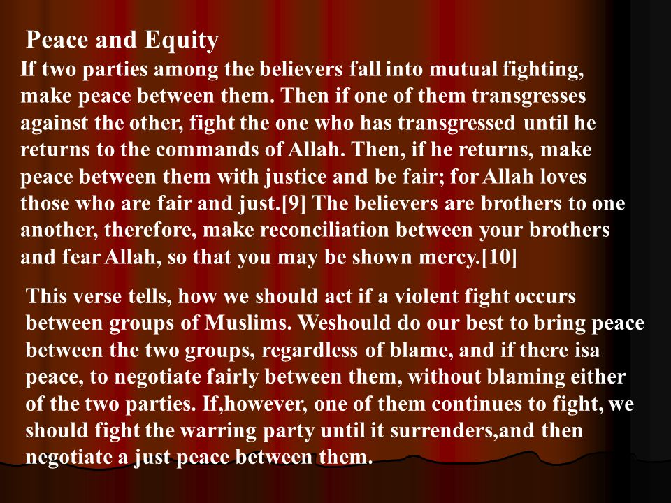 This verse tells, how we should act if a violent fight occurs between groups of Muslims. Weshould do our best to bring peace between the two groups, r