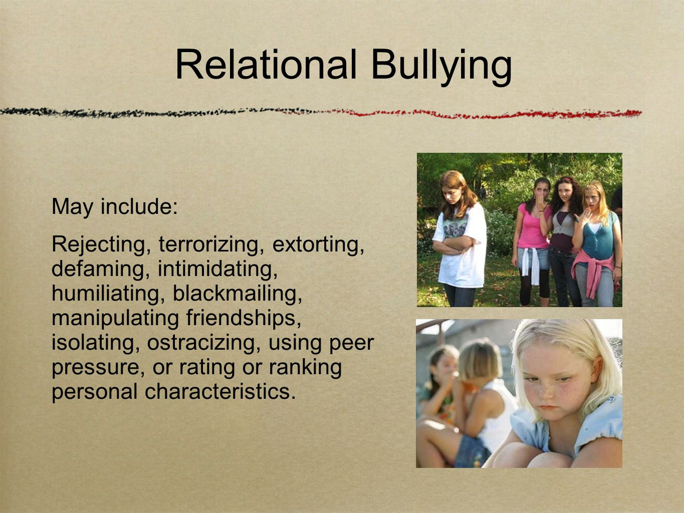 May include: Rejecting, terrorizing, extorting, defaming, intimidating, humiliating, blackmailing, manipulating friendships, isolating, ostracizing, using peer pressure, or rating or ranking personal characteristics.