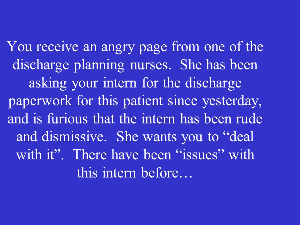 You receive an angry page from one of the discharge planning nurses.