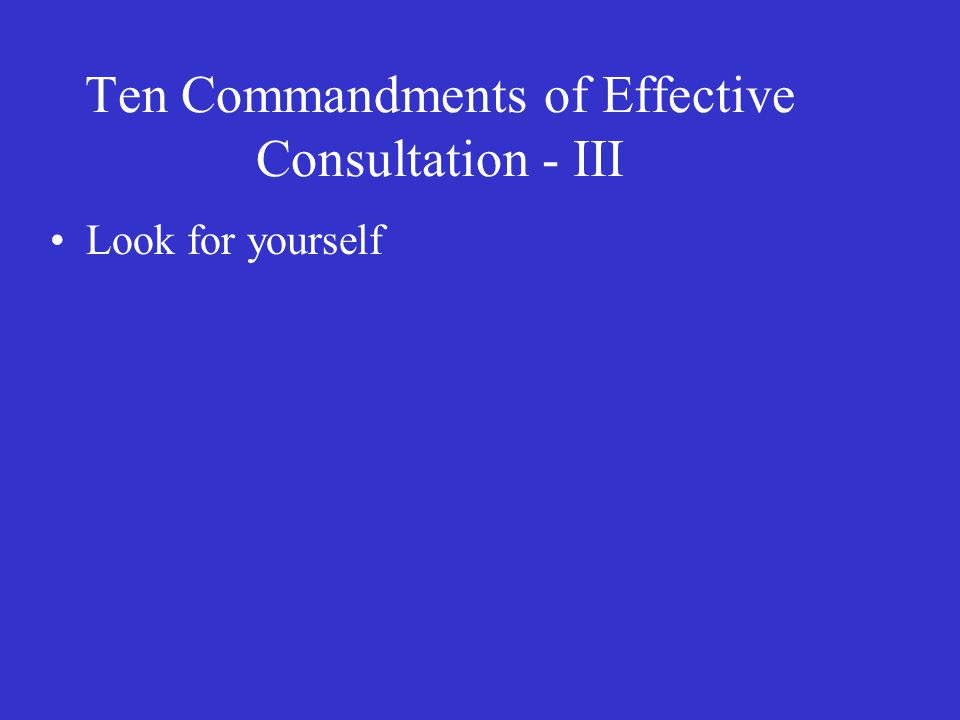 Ten Commandments of Effective Consultation - III Look for yourself