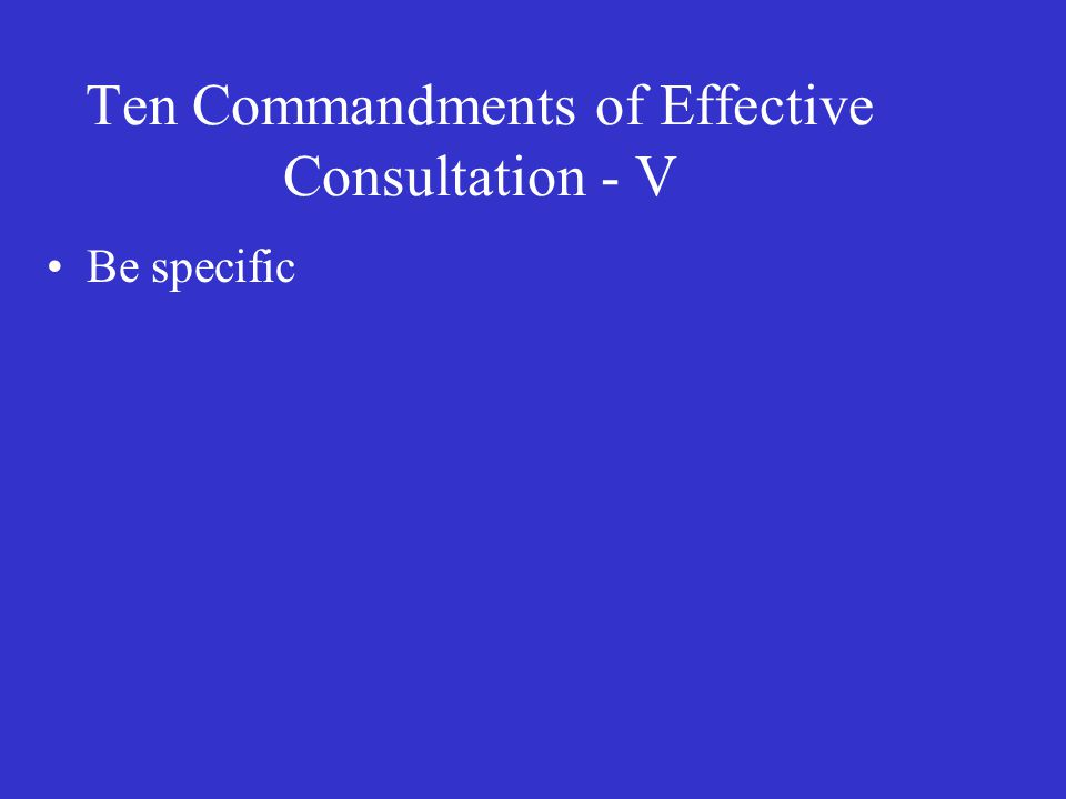 Ten Commandments of Effective Consultation - V Be specific