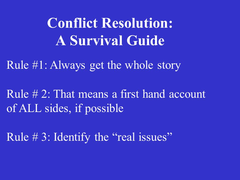 Conflict Resolution: A Survival Guide Rule #1: Always get the whole story Rule # 2: That means a first hand account of ALL sides, if possible Rule # 3: Identify the real issues