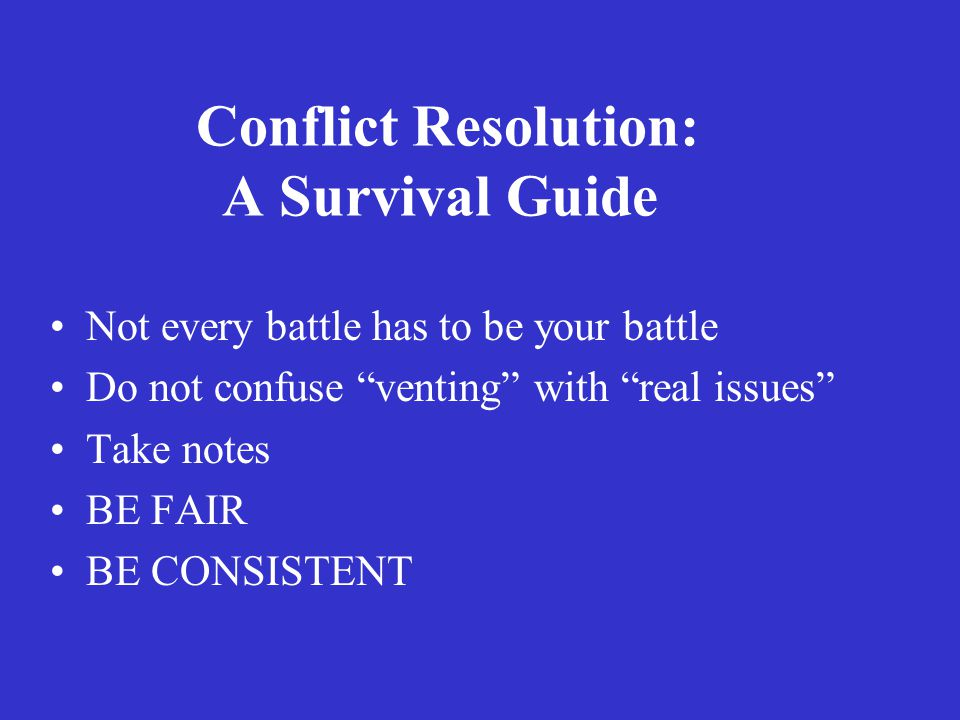 Conflict Resolution: A Survival Guide Not every battle has to be your battle Do not confuse venting with real issues Take notes BE FAIR BE CONSISTENT