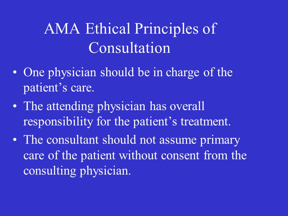 AMA Ethical Principles of Consultation One physician should be in charge of the patient's care.