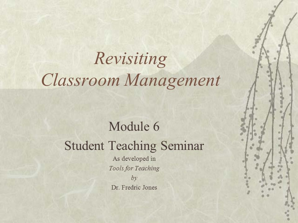 Revisiting Classroom Management Module 6 Student Teaching Seminar As developed in Tools for Teaching by Dr.