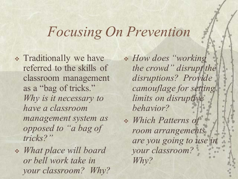 Focusing On Prevention  Traditionally we have referred to the skills of classroom management as a bag of tricks. Why is it necessary to have a classroom management system as opposed to a bag of tricks  What place will board or bell work take in your classroom.