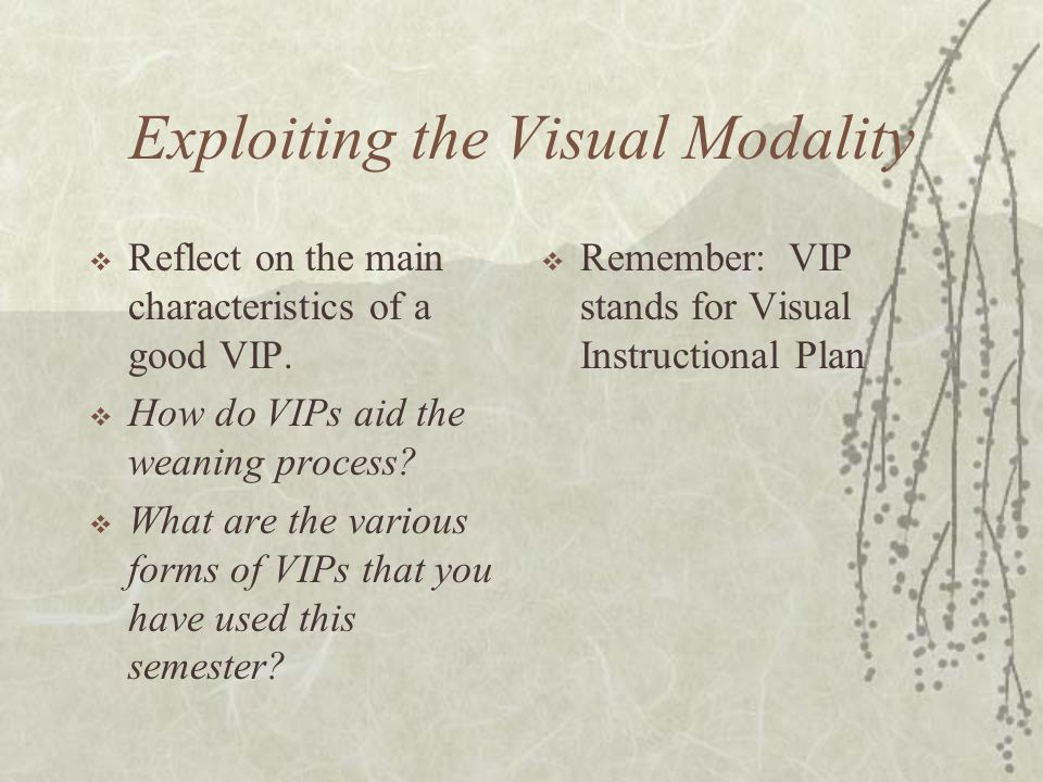 Exploiting the Visual Modality  Reflect on the main characteristics of a good VIP.  How do VIPs aid the weaning process?  What are the various form