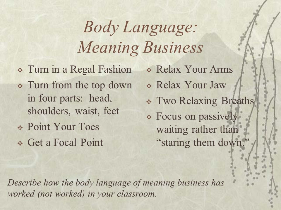 Body Language: Meaning Business  Turn in a Regal Fashion  Turn from the top down in four parts: head, shoulders, waist, feet  Point Your Toes  Get a Focal Point  Relax Your Arms  Relax Your Jaw  Two Relaxing Breaths  Focus on passively waiting rather than staring them down. Describe how the body language of meaning business has worked (not worked) in your classroom.