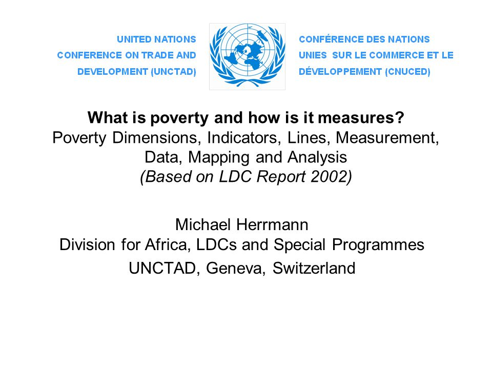 What is poverty and how is it measures? Poverty Dimensions, Indicators, Lines, Measurement, Data, Mapping and Analysis (Based on LDC Report 2002) Mich