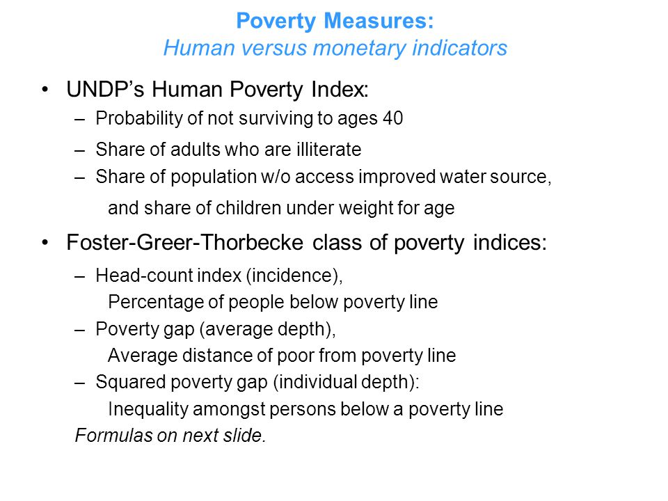 Poverty Measures: Human versus monetary indicators UNDP's Human Poverty Index: –Probability of not surviving to ages 40 –Share of adults who are illit
