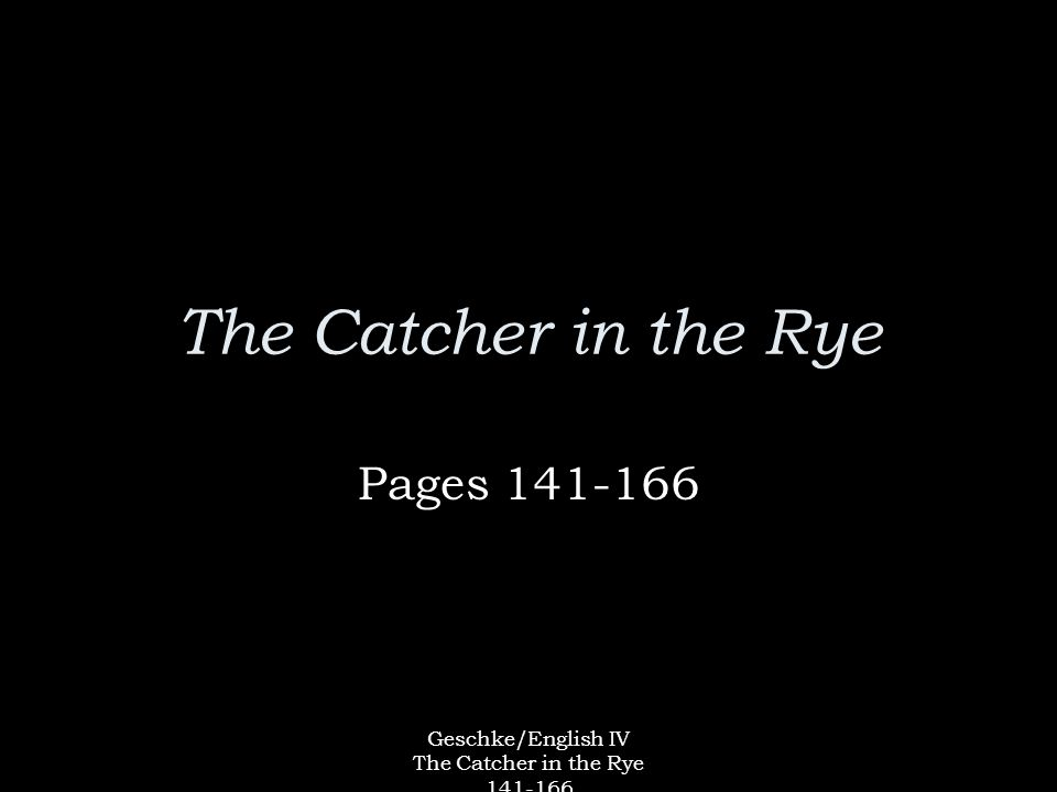 Geschke/English IV The Catcher in the Rye 141-166 The Catcher in the Rye Pages 141-166