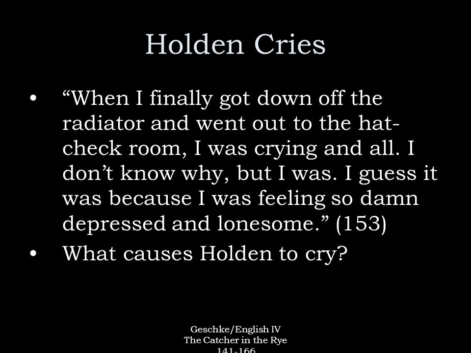 Geschke/English IV The Catcher in the Rye 141-166 Holden Cries When I finally got down off the radiator and went out to the hat- check room, I was crying and all.