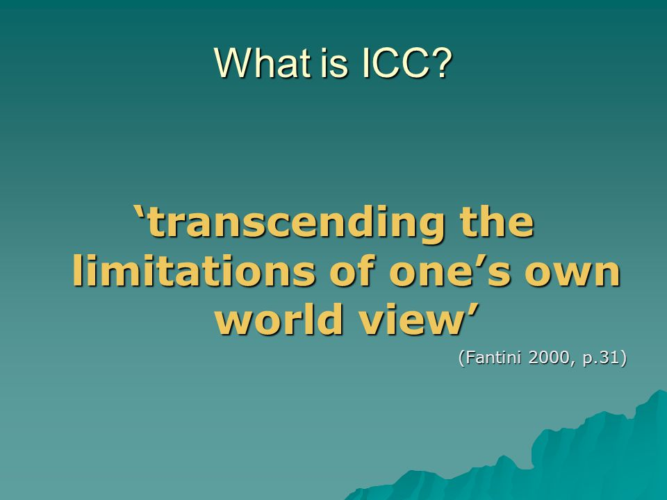 Through an education for ICC:  We open up to other ways of thinking and other ways of logic  We find a tongue in which we can speak our humanity to each other  We learn to see that our own view of the world is just one among many (Willems 2002: 19)
