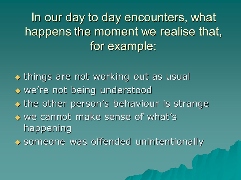 In our day to day encounters, what happens the moment we realise that, for example:  things are not working out as usual  we're not being understood  the other person's behaviour is strange  we cannot make sense of what's happening  someone was offended unintentionally