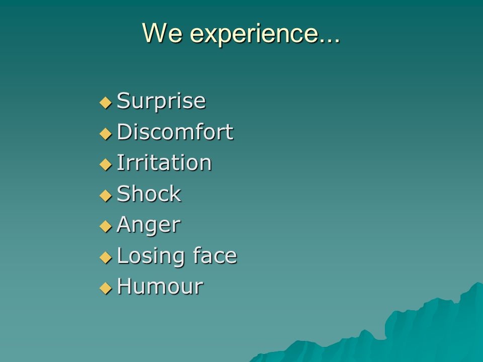 We experience...  Surprise  Discomfort  Irritation  Shock  Anger  Losing face  Humour
