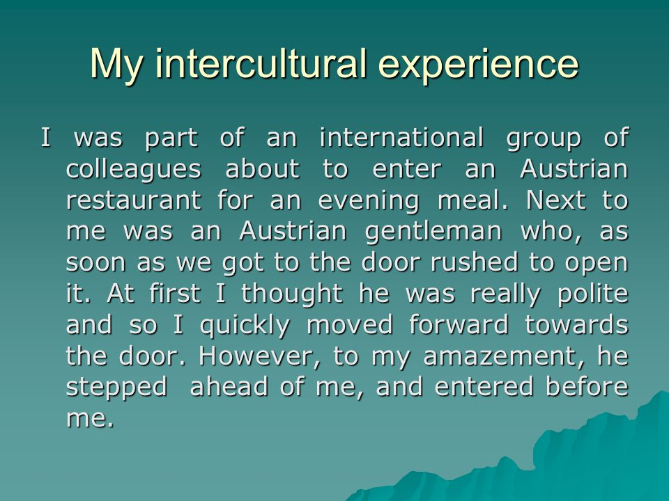 My intercultural experience I was part of an international group of colleagues about to enter an Austrian restaurant for an evening meal.
