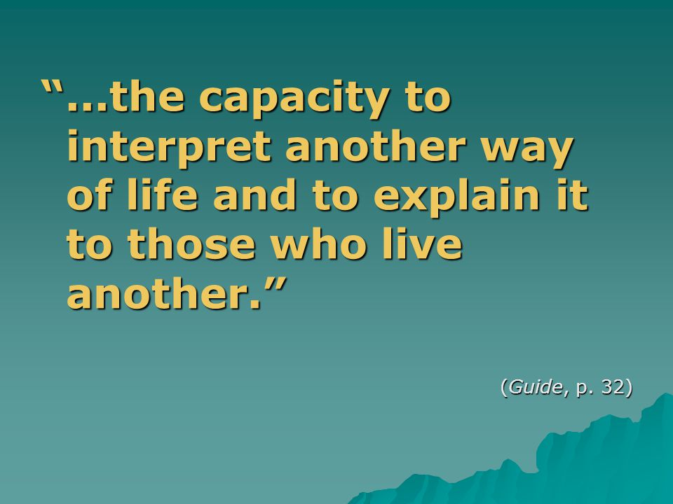 ...the capacity to interpret another way of life and to explain it to those who live another. (Guide, p.