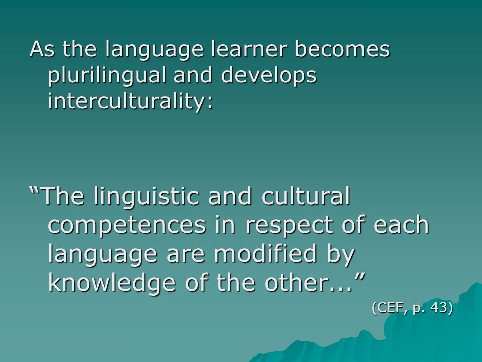 As the language learner becomes plurilingual and develops interculturality: The linguistic and cultural competences in respect of each language are modified by knowledge of the other... (CEF, p.