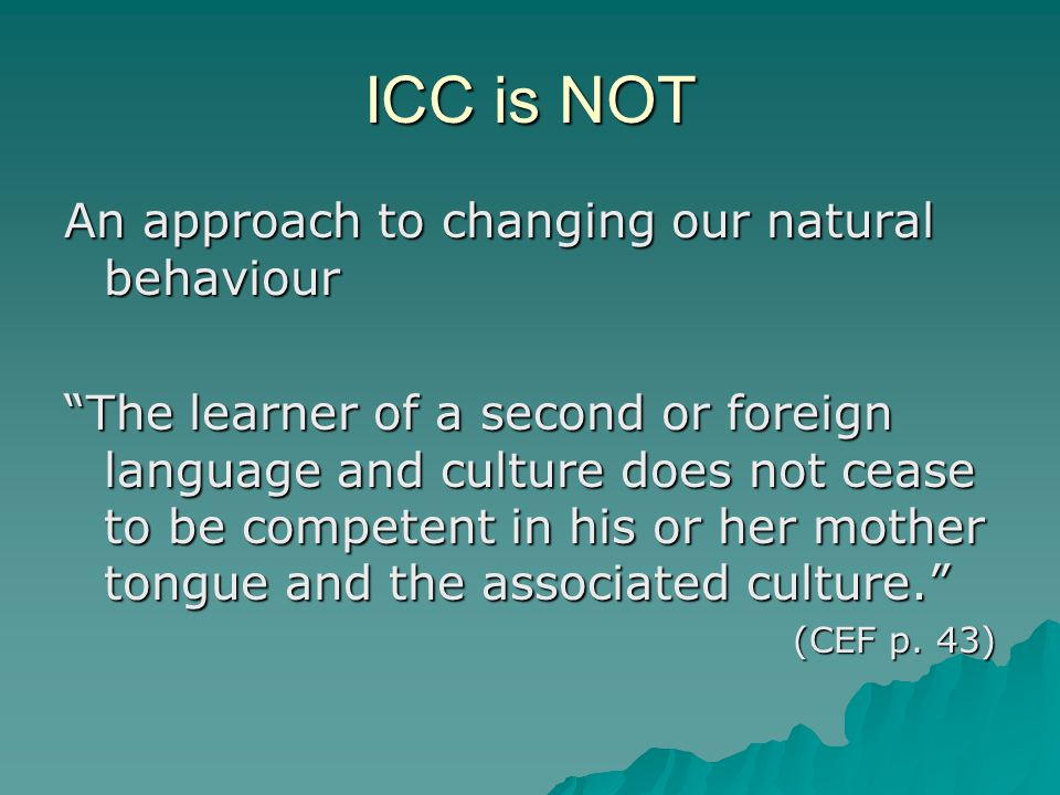ICC is NOT An approach to changing our natural behaviour The learner of a second or foreign language and culture does not cease to be competent in his or her mother tongue and the associated culture. (CEF p.