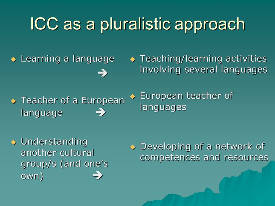 ICC as a pluralistic approach  Learning a language   Teacher of a European language   Understanding another cultural group/s (and one's own)   Teaching/learning activities involving several languages  European teacher of languages  Developing of a network of competences and resources