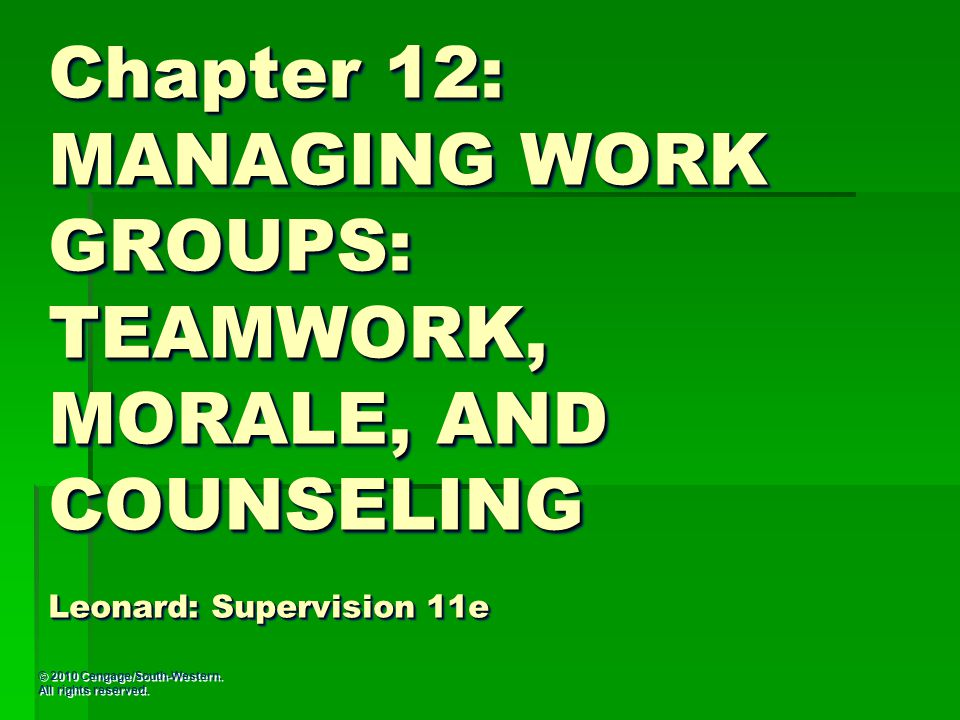 © 2010 Cengage/South-Western. All rights reserved. Chapter 12: MANAGING WORK GROUPS: TEAMWORK, MORALE, AND COUNSELING Leonard: Supervision 11e