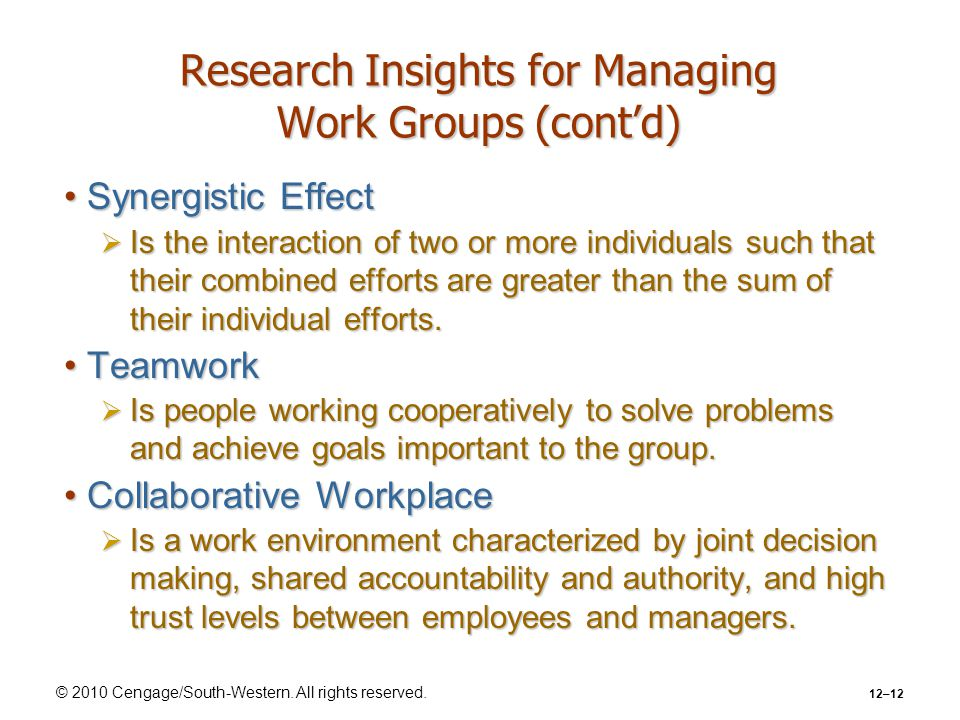 © 2010 Cengage/South-Western. All rights reserved. 12–12 Research Insights for Managing Work Groups (cont'd) Synergistic EffectSynergistic Effect  Is