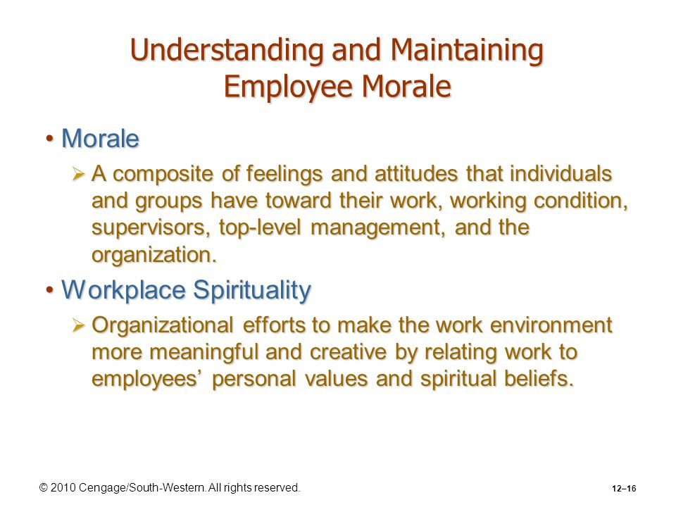 © 2010 Cengage/South-Western. All rights reserved. 12–16 Understanding and Maintaining Employee Morale MoraleMorale  A composite of feelings and atti