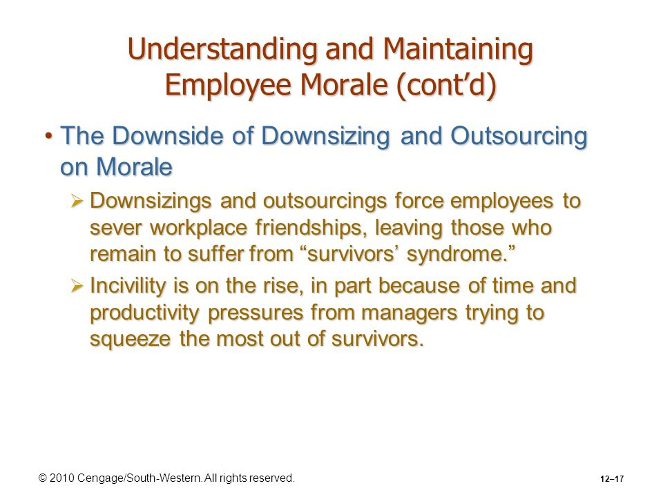 © 2010 Cengage/South-Western. All rights reserved. 12–17 Understanding and Maintaining Employee Morale (cont'd) The Downside of Downsizing and Outsour