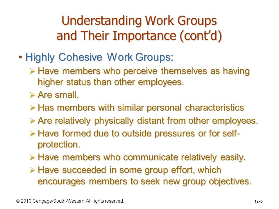 © 2010 Cengage/South-Western. All rights reserved. 12–5 Understanding Work Groups and Their Importance (cont'd) Highly Cohesive Work Groups:Highly Coh