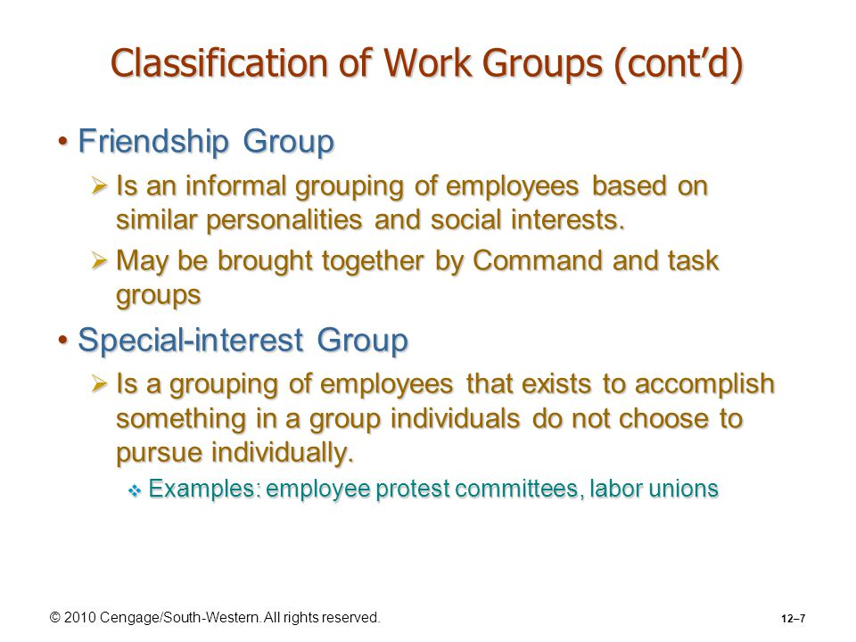 © 2010 Cengage/South-Western. All rights reserved. 12–7 Classification of Work Groups (cont'd) Friendship GroupFriendship Group  Is an informal group