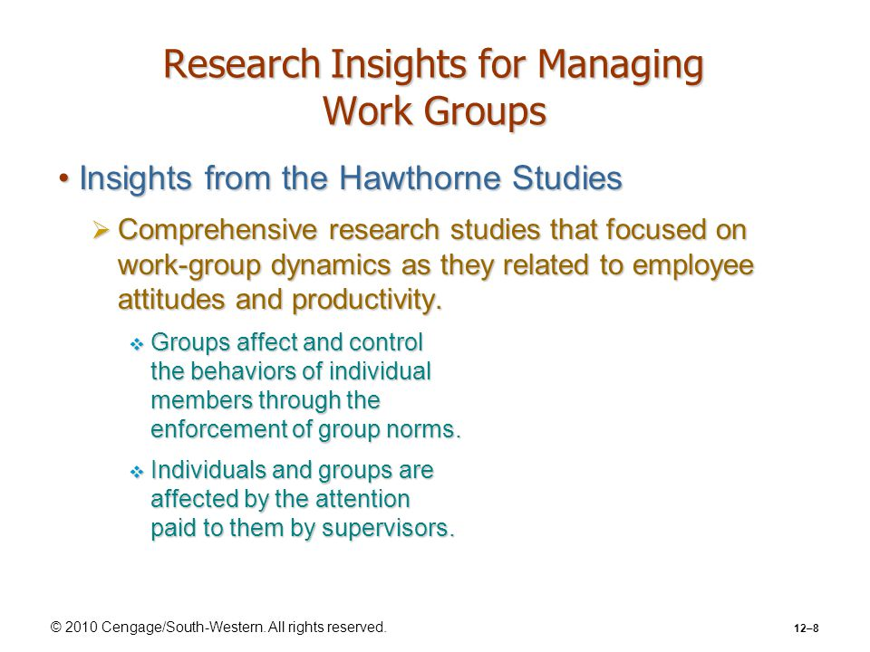 © 2010 Cengage/South-Western. All rights reserved. 12–8 Research Insights for Managing Work Groups Insights from the Hawthorne StudiesInsights from th