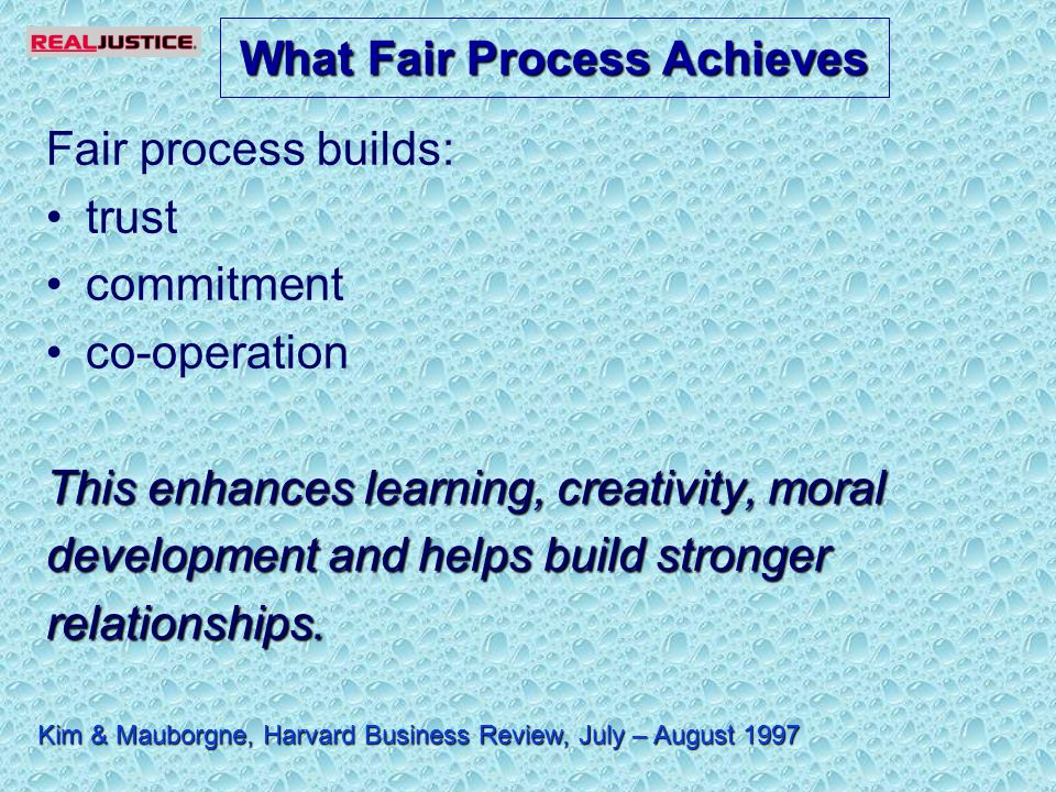 Fair process builds: trust commitment co-operation This enhances learning, creativity, moral development and helps build stronger relationships.